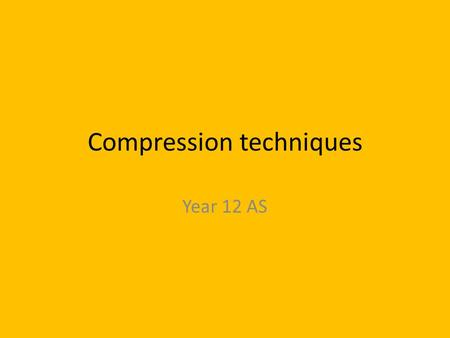 Compression techniques Year 12 AS. Learning Objectives Identify the compression methods used for documents Justify the chosen compression method used.