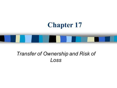 Chapter 17 Transfer of Ownership and Risk of Loss.