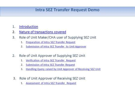 Intra SEZ Transfer Request Demo 1.IntroductionIntroduction 2.Nature of transactions coveredNature of transactions covered 3.Role of Unit Maker/CHA user.
