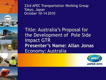 Title: Australia's Proposal for the Development of Pole Side Impact GTR Presenter's Name: Allan Jonas Economy: Australia 33rd APEC Transportation Working.