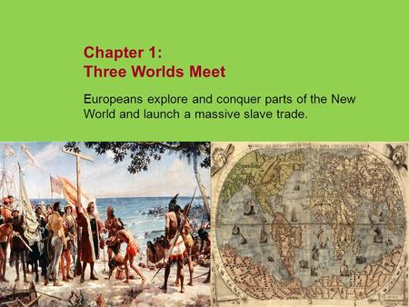 Chapter 1: Three Worlds Meet Europeans explore and conquer parts of the New World and launch a massive slave trade. NEXT.