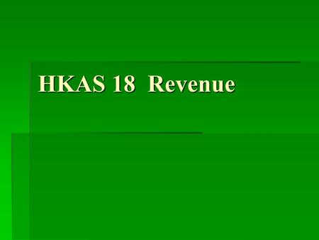 HKAS 18 Revenue. Points to be Discussed  Objective of HKAS 18  Scope of HKAS 18  What is Revenue  Measurement of Revenue  Sales of Goods  Rendering.