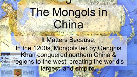 Chapter 8, Lesson 3 The Mongols in China It Matters Because: In the 1200s, Mongols led by Genghis Khan conquered northern China & regions to the west,