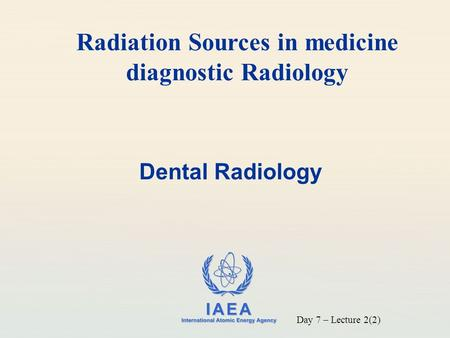 IAEA International Atomic Energy Agency Dental Radiology Radiation Sources in medicine diagnostic Radiology Day 7 – Lecture 2(2)