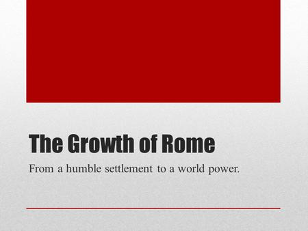 The Growth of Rome From a humble settlement to a world power.