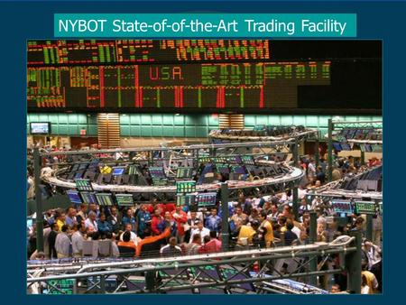 NYBOT State-of-of-the-Art Trading Facility. Sugar = $104B FCOJ = $17B Coffee = $180B Cocoa = $42B Cotton = $125B NYBOT Ags $468 Billion.