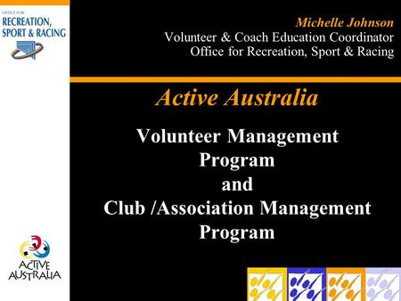 Active Australia Volunteer Management Program and Club /Association Management Program Michelle Johnson Volunteer & Coach Education Coordinator Office.