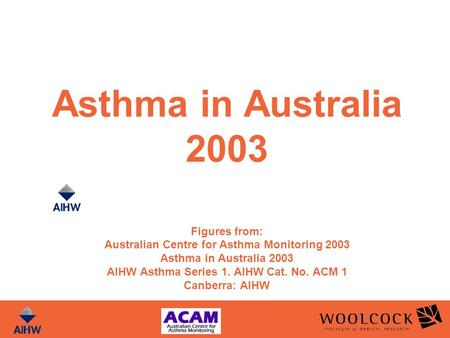 Asthma in Australia 2003 Figures from: Australian Centre for Asthma Monitoring 2003 Asthma in Australia 2003 AIHW Asthma Series 1. AIHW Cat. No. ACM 1.