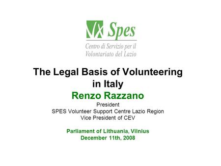 The Legal Basis of Volunteering in Italy Renzo Razzano President SPES Volunteer Support Centre Lazio Region Vice President of CEV Parliament of Lithuania,