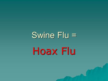 "Swine Flu = Hoax Flu. News is just ""news""… Not the absolute truth. Let's put swine flu (H1N1) into perspective."