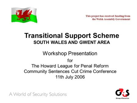 Transitional Support Scheme SOUTH WALES AND GWENT AREA Workshop Presentation for The Howard League for Penal Reform Community Sentences Cut Crime Conference.