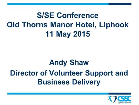 Andy Shaw Director of Volunteer Support and Business Delivery S/SE Conference Old Thorns Manor Hotel, Liphook 11 May 2015.