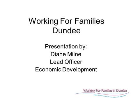 Working For Families Dundee Presentation by: Diane Milne Lead Officer Economic Development.