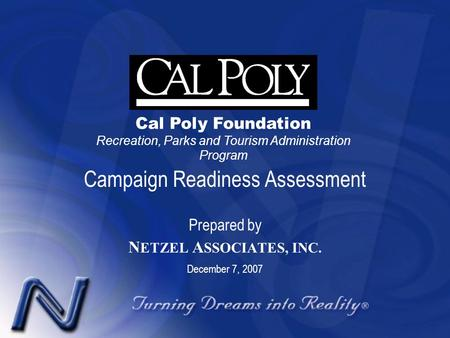 Campaign Readiness Assessment Prepared by N ETZEL A SSOCIATES, INC. December 7, 2007 Cal Poly Foundation Recreation, Parks and Tourism Administration Program.