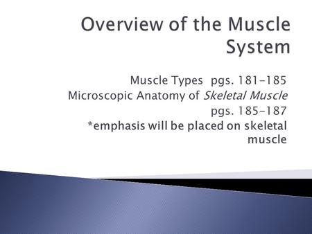 Muscle Types pgs. 181-185 Microscopic Anatomy of Skeletal Muscle pgs. 185-187 *emphasis will be placed on skeletal muscle.