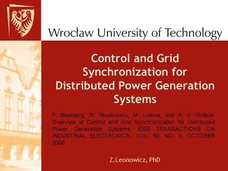 Control and Grid Synchronization for Distributed Power Generation Systems Z.Leonowicz, PhD F. Blaabjerg, R. Teodorescu, M. Liserre, and A. V. Timbus: Overview.