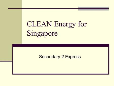 CLEAN Energy for Singapore Secondary 2 Express. Background There has been report on the energy use by all households that has gone up tremendously since.
