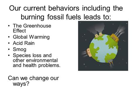 Our current behaviors including the burning fossil fuels leads to: The Greenhouse Effect Global Warming Acid Rain Smog Species loss and other environmental.
