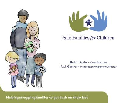 Helping struggling families to get back on their feet 1 Keith Danby - Chief Executive Paul Garner - Manchester Programme Director.