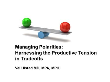 Managing Polarities: Harnessing the Productive Tension in Tradeoffs Val Ulstad MD, MPA, MPH.