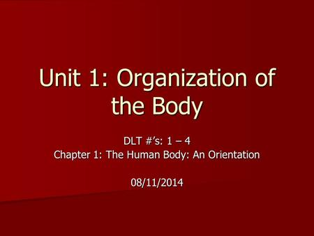 Unit 1: Organization of the Body DLT #'s: 1 – 4 Chapter 1: The Human Body: An Orientation 08/11/2014.