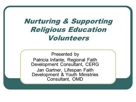 Nurturing & Supporting Religious Education Volunteers Presented by Patricia Infante, Regional Faith Development Consultant, CERG Jan Gartner, Lifespan.