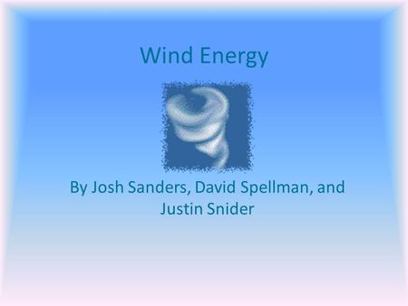 Wind Energy By Josh Sanders, David Spellman, and Justin Snider.