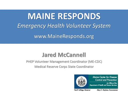Www.MaineResponds.org Jared McCannell PHEP Volunteer Management Coordinator (ME-CDC) Medical Reserve Corps State Coordinator MAINE RESPONDS Emergency Health.