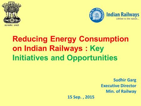 Sudhir Garg Executive Director Min. of Railway 15 Sep., 2015 Reducing Energy Consumption on Indian Railways : Key Initiatives and Opportunities.