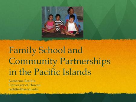 Family School and Community Partnerships in the Pacific Islands Katherine Ratliffe University of Hawaii