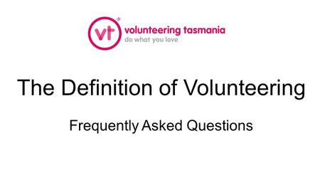 The Definition of Volunteering Frequently Asked Questions.