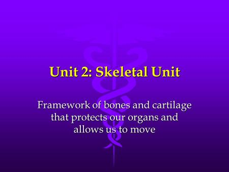 Unit 2: Skeletal Unit Framework of bones and cartilage that protects our organs and allows us to move.