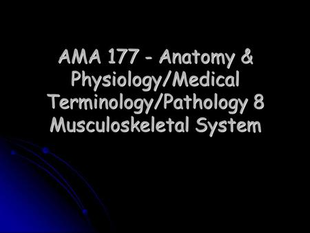 AMA 177 - Anatomy & Physiology/Medical Terminology/Pathology 8 Musculoskeletal System.