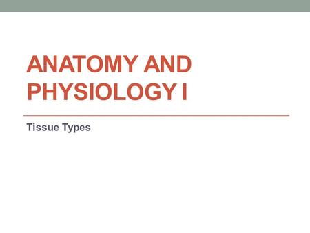 ANATOMY AND PHYSIOLOGY I Tissue Types. Key Terms Histology: the study of tissues. Tissues: groups of cells which are similar in structure and which perform.