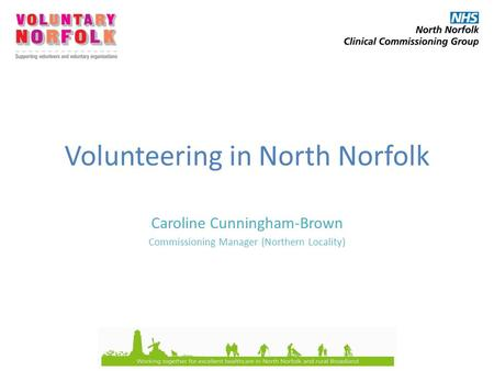 Volunteering in North Norfolk Caroline Cunningham-Brown Commissioning Manager (Northern Locality)