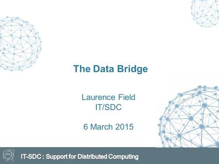 The Data Bridge Laurence Field IT/SDC 6 March 2015.