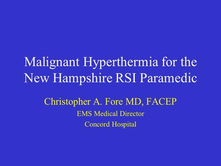 Malignant Hyperthermia for the New Hampshire RSI Paramedic Christopher A. Fore MD, FACEP EMS Medical Director Concord Hospital.
