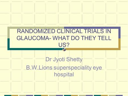 RANDOMIZED CLINICAL TRIALS IN GLAUCOMA- WHAT DO THEY TELL US? Dr Jyoti Shetty B.W.Lions superspeciality eye hospital.