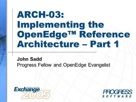 ARCH-03: Implementing the OpenEdge™ Reference Architecture – Part 1 John Sadd Progress Fellow and OpenEdge Evangelist.