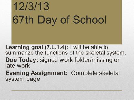 12/3/13 67th Day of School Learning goal (7.L.1.4): I will be able to summarize the functions of the skeletal system. Due Today: signed work folder/missing.