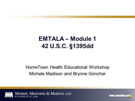 www.mmmlaw.com EMTALA – Module 1 42 U.S.C. §1395dd HomeTown Health Educational Workshop Michele Madison and Brynne Goncher.