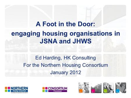 A Foot in the Door: engaging housing organisations in JSNA and JHWS Ed Harding, HK Consulting For the Northern Housing Consortium January 2012.