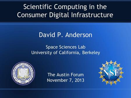 Scientific Computing in the Consumer Digital Infrastructure David P. Anderson Space Sciences Lab University of California, Berkeley The Austin Forum November.