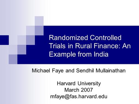 Randomized Controlled Trials in Rural Finance: An Example from India Michael Faye and Sendhil Mullainathan Harvard University March 2007