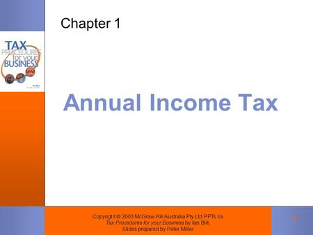Copyright  2003 McGraw-Hill Australia Pty Ltd PPTs t/a Tax Procedures for your Business by Ian Birt, Slides prepared by Peter Miller 1 Annual Income Tax.