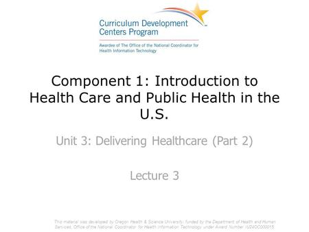 Component 1: Introduction to Health Care and Public Health in the U.S. Unit 3: Delivering Healthcare (Part 2) Lecture 3 This material was developed by.