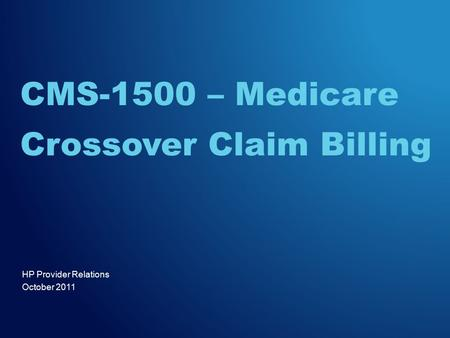 HP Provider Relations October 2011 CMS-1500 – Medicare Crossover Claim Billing.