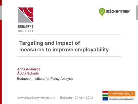 Targeting and impact of measures to improve employability Anna Adamecz Ágota Scharle Budapest Institute for Policy Analysis www.ujszechenyiterv.gov.hu.