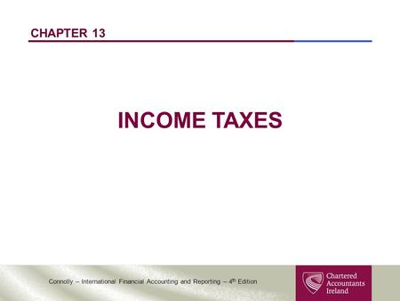 Connolly – International Financial Accounting and Reporting – 4 th Edition CHAPTER 13 INCOME TAXES.