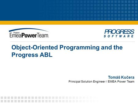 Object-Oriented Programming and the Progress ABL Tomáš Kučera Principal Solution Engineer / EMEA Power Team.